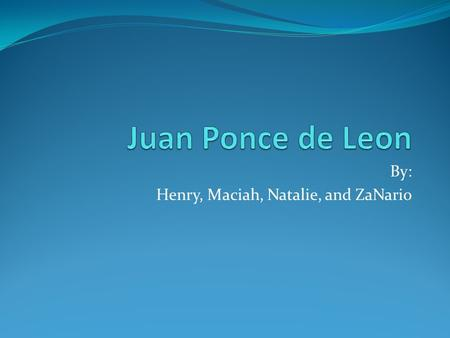 By: Henry, Maciah, Natalie, and ZaNario. Personal Information Juan Ponce de Leon was born in 1460 in Santervas, Spain Juan was born to a noble family.