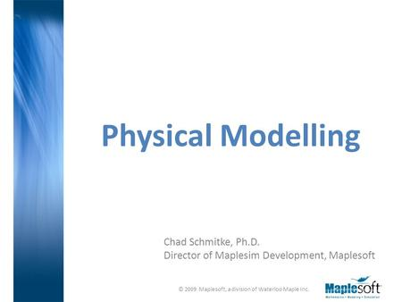 © 2009 Maplesoft, a division of Waterloo Maple Inc. Chad Schmitke, Ph.D. Director of Maplesim Development, Maplesoft Physical Modelling.