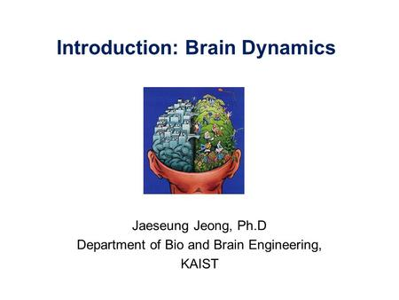 Introduction: Brain Dynamics Jaeseung Jeong, Ph.D Department of Bio and Brain Engineering, KAIST.
