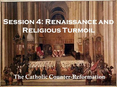 Session 4: Renaissance and Religious Turmoil The Catholic Counter-Reformation.