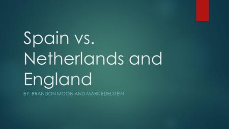 Spain vs. Netherlands and England BY: BRANDON MOON AND MARK EDELSTEIN.