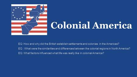 Colonial America EQ: How and why did the British establish settlements and colonies in the Americas? EQ : What were the similarities and differences between.