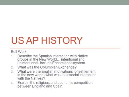 US AP HISTORY Bell Work: 1. Describe the Spanish interaction with Native groups in the New World… intentional and unintentional- include Encomienda system.