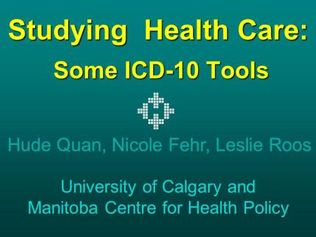 Studying Health Care: Some ICD-10 Tools Hude Quan, Nicole Fehr, Leslie Roos University of Calgary and Manitoba Centre for Health Policy.