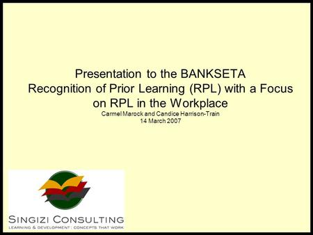 Presentation to the BANKSETA Recognition of Prior Learning (RPL) with a Focus on RPL in the Workplace Carmel Marock and Candice Harrison-Train 14 March.