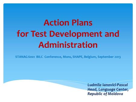 Action Plans for Test Development and Administration STANAG 6001 BILC Conference, Mons, SHAPE, Belgium, September 2013 Ludmila Ianovici-Pascal Head, Language.