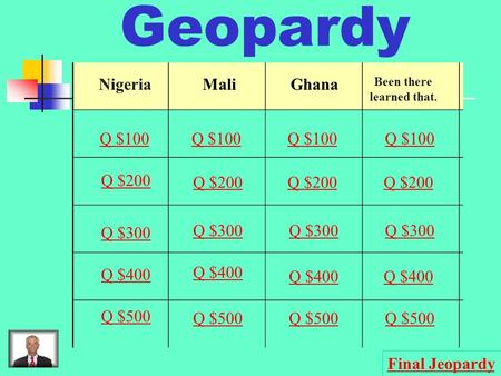 Geopardy NigeriaMaliGhana Been there learned that. Q $100 Q $200 Q $300 Q $400 Q $500 Q $100 Q $200 Q $300 Q $400 Q $500 Final Jeopardy.