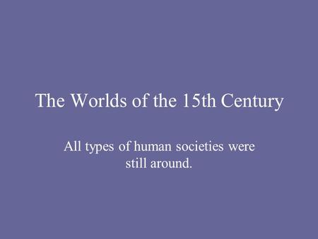 The Worlds of the 15th Century All types of human societies were still around.