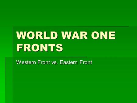 WORLD WAR ONE FRONTS Western Front vs. Eastern Front.