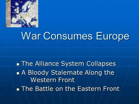 War Consumes Europe The Alliance System Collapses The Alliance System Collapses A Bloody Stalemate Along the Western Front A Bloody Stalemate Along the.