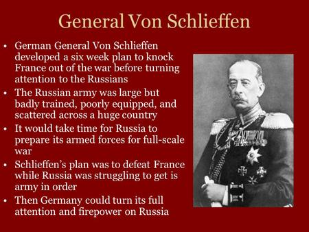 General Von Schlieffen German General Von Schlieffen developed a six week plan to knock France out of the war before turning attention to the Russians.