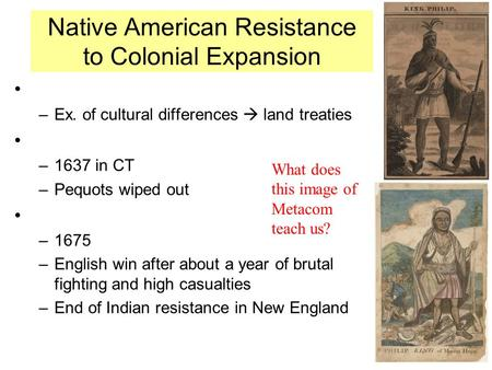 Native American Resistance to Colonial Expansion –Ex. of cultural differences  land treaties –1637 in CT –Pequots wiped out –1675 –English win after about.