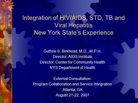 Integration of HIV/AIDS, STD, TB and Viral Hepatitis New York State's Experience Guthrie S. Birkhead, M.D., M.P.H. Director, AIDS Institute Director, Center.