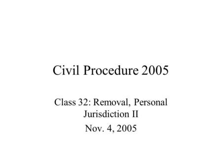 Civil Procedure 2005 Class 32: Removal, Personal Jurisdiction II Nov. 4, 2005.