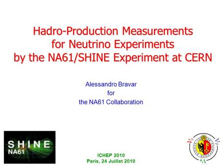 ICHEP 2010 Paris, 24 Juillet 2010 Hadro-Production Measurements for Neutrino Experiments by the NA61/SHINE Experiment at CERN Alessandro Bravar for the.