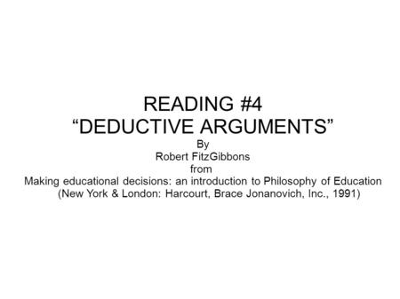 "READING #4 ""DEDUCTIVE ARGUMENTS"" By Robert FitzGibbons from Making educational decisions: an introduction to Philosophy of Education (New York & London:"