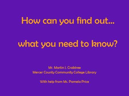 How can you find out… what you need to know? Mr. Martin J. Crabtree Mercer County Community College Library With help from Ms. Pamela Price.