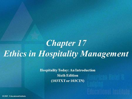 © 2007, Educational Institute Chapter 17 Ethics in Hospitality Management Hospitality Today: An Introduction Sixth Edition (103TXT or 103CIN)