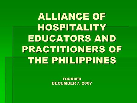 ALLIANCE OF HOSPITALITY EDUCATORS AND PRACTITIONERS OF THE PHILIPPINES FOUNDED DECEMBER 7, 2007.