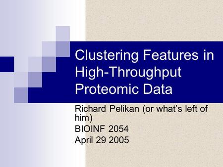 Clustering Features in High-Throughput Proteomic Data Richard Pelikan (or what's left of him) BIOINF 2054 April 29 2005.