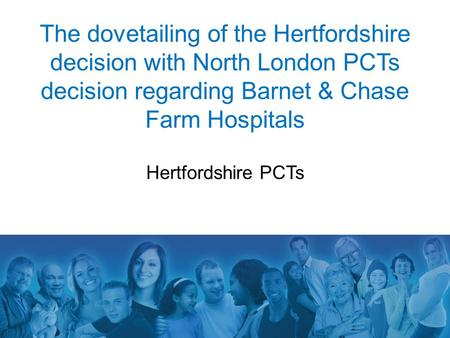 The dovetailing of the Hertfordshire decision with North London PCTs decision regarding Barnet & Chase Farm Hospitals Hertfordshire PCTs.