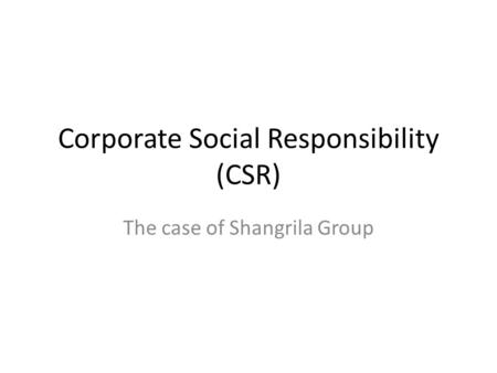 Corporate Social Responsibility (CSR) The case of Shangrila Group.