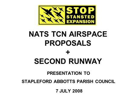 NATS TCN AIRSPACE PROPOSALS + SECOND RUNWAY PRESENTATION TO STAPLEFORD ABBOTTS PARISH COUNCIL 7 JULY 2008.