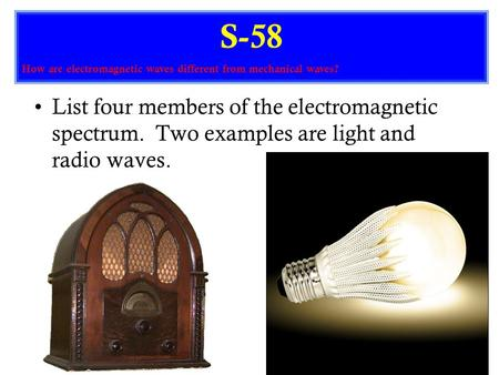 List four members of the electromagnetic spectrum. Two examples are light and radio waves. S-58 How are electromagnetic waves different from mechanical.