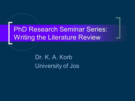 PhD Research Seminar Series: Writing the Literature Review Dr. K. A. Korb University of Jos.