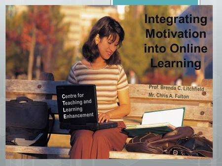 Integrating Motivation into Online Learning Prof. Brenda C. Litchfield Mr. Chris A. Fulton Centre for Teaching and Learning Enhancement.