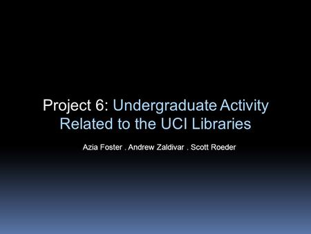 Project 6: Undergraduate Activity Related to the UCI Libraries Azia Foster. Andrew Zaldivar. Scott Roeder.