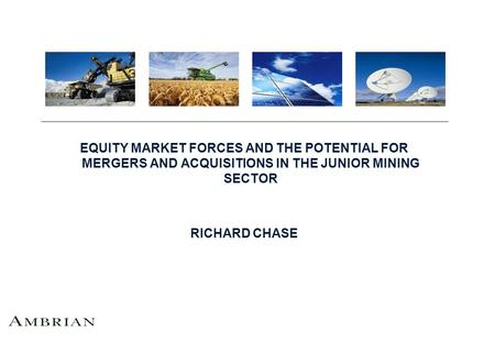 EQUITY MARKET FORCES AND THE POTENTIAL FOR MERGERS AND ACQUISITIONS IN THE JUNIOR MINING SECTOR RICHARD CHASE.