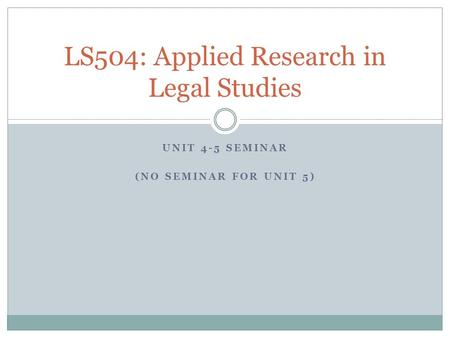 UNIT 4-5 SEMINAR (NO SEMINAR FOR UNIT 5) LS504: Applied Research in Legal Studies.