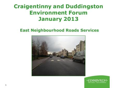1 Craigentinny and Duddingston Environment Forum January 2013 East Neighbourhood Roads Services.