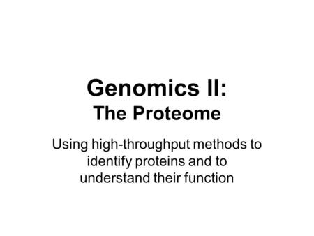 Genomics II: The Proteome Using high-throughput methods to identify proteins and to understand their function.