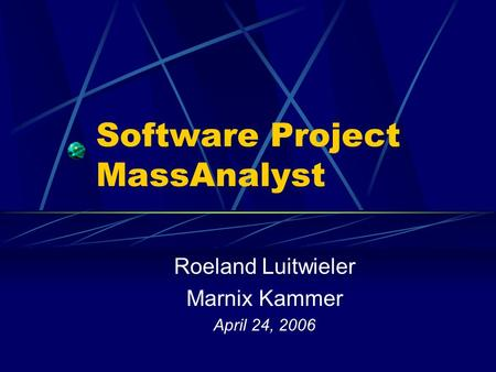 Software Project MassAnalyst Roeland Luitwieler Marnix Kammer April 24, 2006.