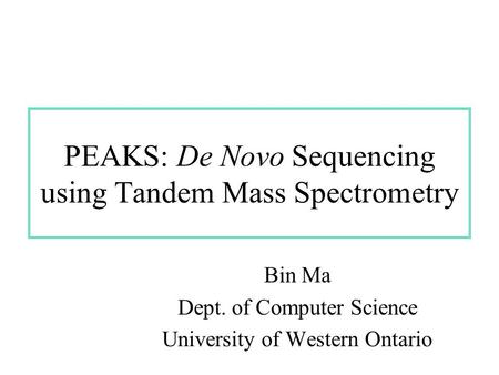 PEAKS: De Novo Sequencing using Tandem Mass Spectrometry Bin Ma Dept. of Computer Science University of Western Ontario.