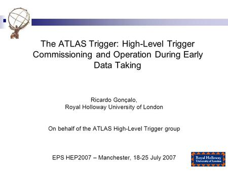 The ATLAS Trigger: High-Level Trigger Commissioning and Operation During Early Data Taking Ricardo Gonçalo, Royal Holloway University of London On behalf.