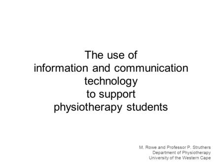 The use of information and communication technology to support physiotherapy students M. Rowe and Professor P. Struthers Department of Physiotherapy University.