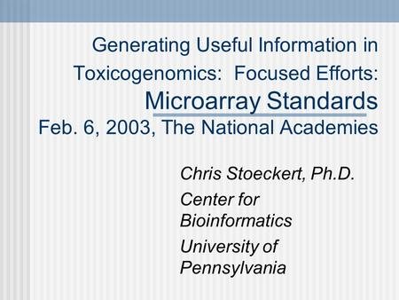 Generating Useful Information in Toxicogenomics: Focused Efforts: Microarray Standards Feb. 6, 2003, The National Academies Chris Stoeckert, Ph.D. Center.