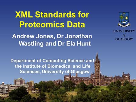 XML Standards for Proteomics Data Andrew Jones, Dr Jonathan Wastling and Dr Ela Hunt Department of Computing Science and the Institute of Biomedical and.