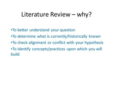 Literature Review – why? To better understand your question To determine what is currently/historically known To check alignment or conflict with your.