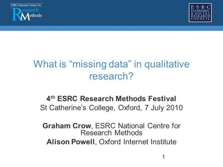 "1 What is ""missing data"" in qualitative research? 4 th ESRC Research Methods Festival St Catherine's College, Oxford, 7 July 2010 Graham Crow, ESRC National."