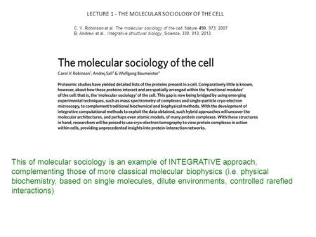 LECTURE 1 - THE MOLECULAR SOCIOLOGY OF THE CELL C. V. Robinson et al. The molecular sociology of the cell, Nature 450, 973, 2007. B. Andrew et al., Integrative.