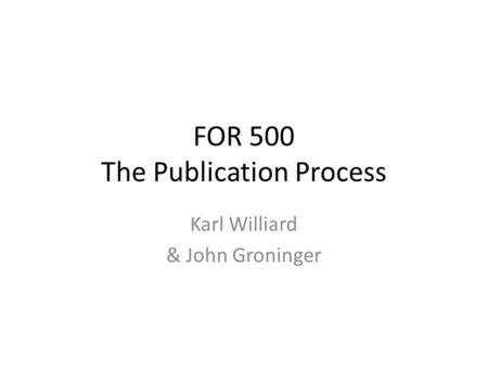 FOR 500 The Publication Process Karl Williard & John Groninger.
