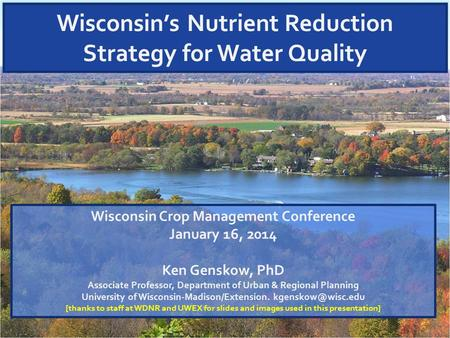 Wisconsin's Nutrient Reduction Strategy for Water Quality Wisconsin Crop Management Conference January 16, 2014 Ken Genskow, PhD Associate Professor, Department.