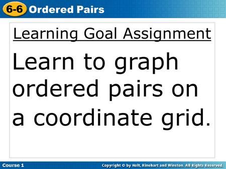 Learning Goal Assignment Learn to graph ordered pairs on a coordinate grid. Course 1 6-6 Ordered Pairs.