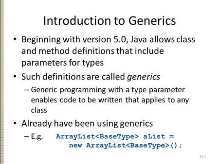 Introduction to Generics Beginning with version 5.0, Java allows class and method definitions that include parameters for types Such definitions are called.