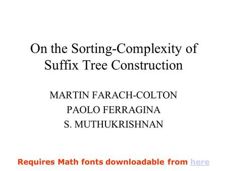 On the Sorting-Complexity of Suffix Tree Construction MARTIN FARACH-COLTON PAOLO FERRAGINA S. MUTHUKRISHNAN Requires Math fonts downloadable from herehere.