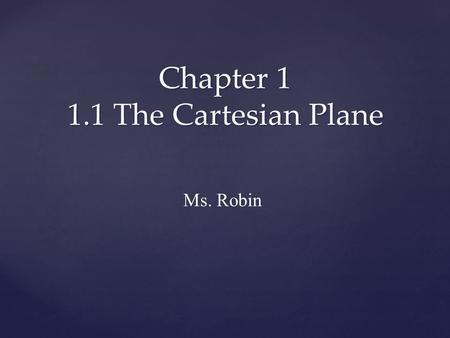 Chapter 1 1.1 The Cartesian Plane Ms. Robin. You will learn: To label the axes and origin of a Cartesian plane Identify and plot points on a Cartesian.